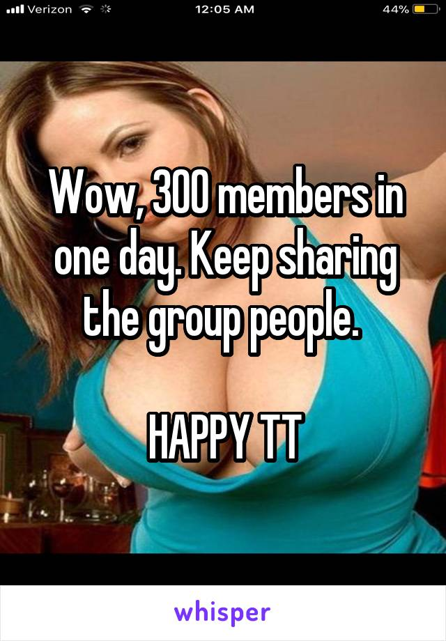 Wow, 300 members in one day. Keep sharing the group people.   HAPPY TT