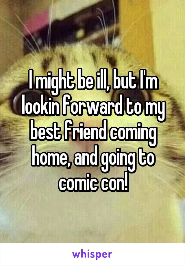 I might be ill, but I'm lookin forward to my best friend coming home, and going to comic con!