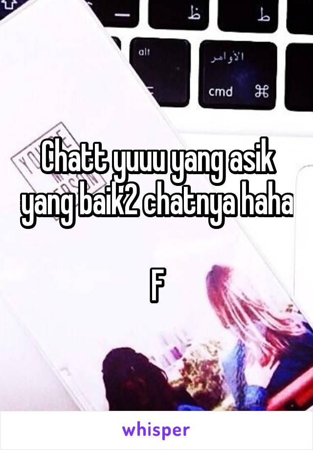 Chatt yuuu yang asik yang baik2 chatnya haha  F