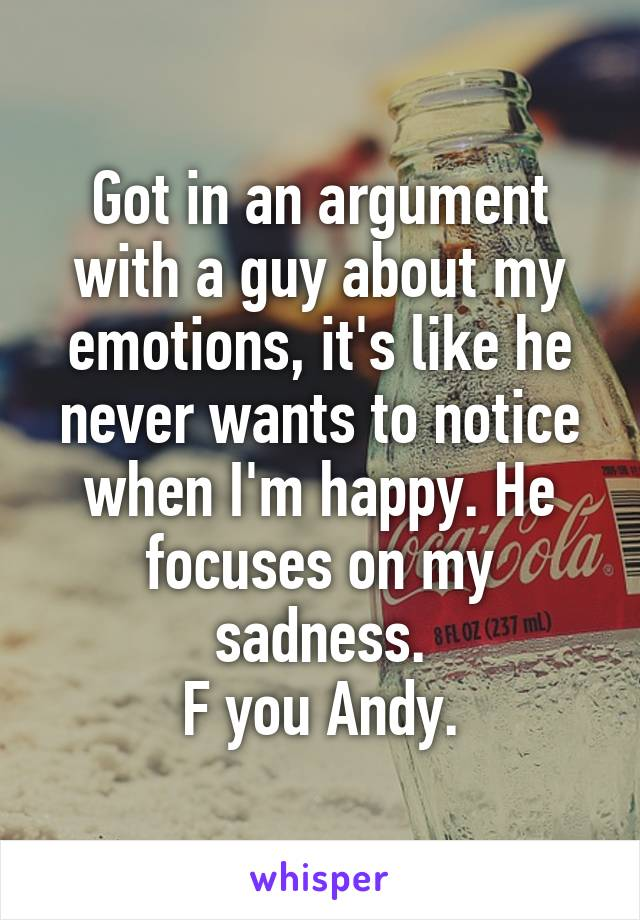 Got in an argument with a guy about my emotions, it's like he never wants to notice when I'm happy. He focuses on my sadness. F you Andy.