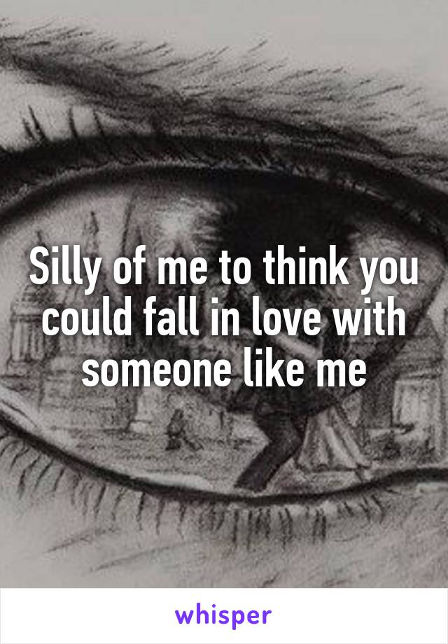 Silly of me to think you could fall in love with someone like me