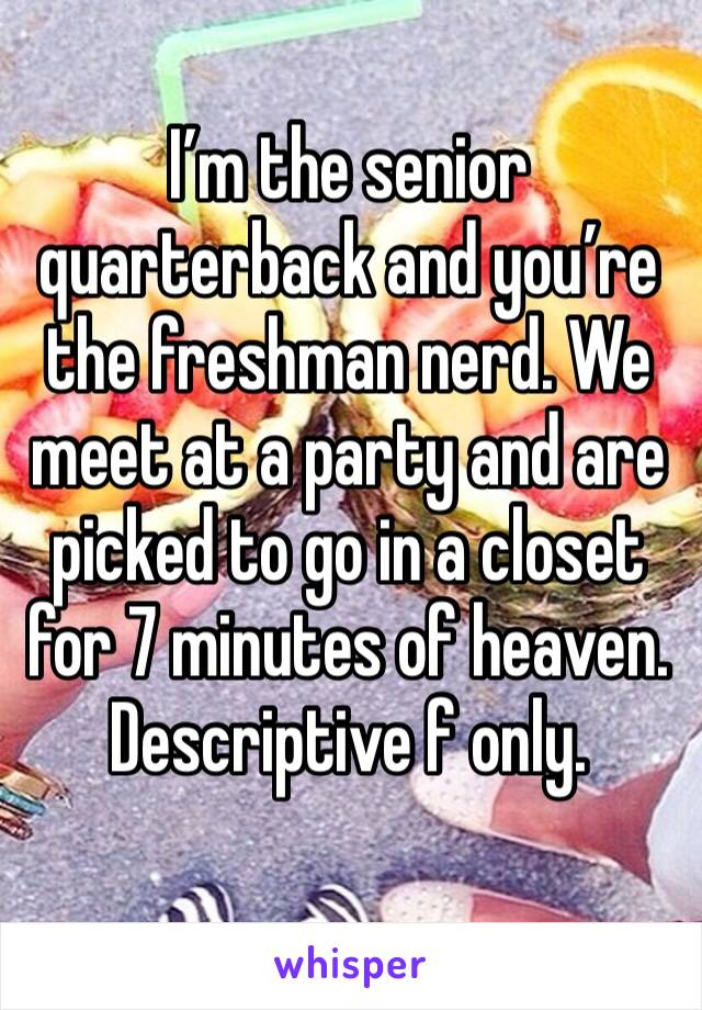 I'm the senior quarterback and you're the freshman nerd. We meet at a party and are picked to go in a closet for 7 minutes of heaven.  Descriptive f only.