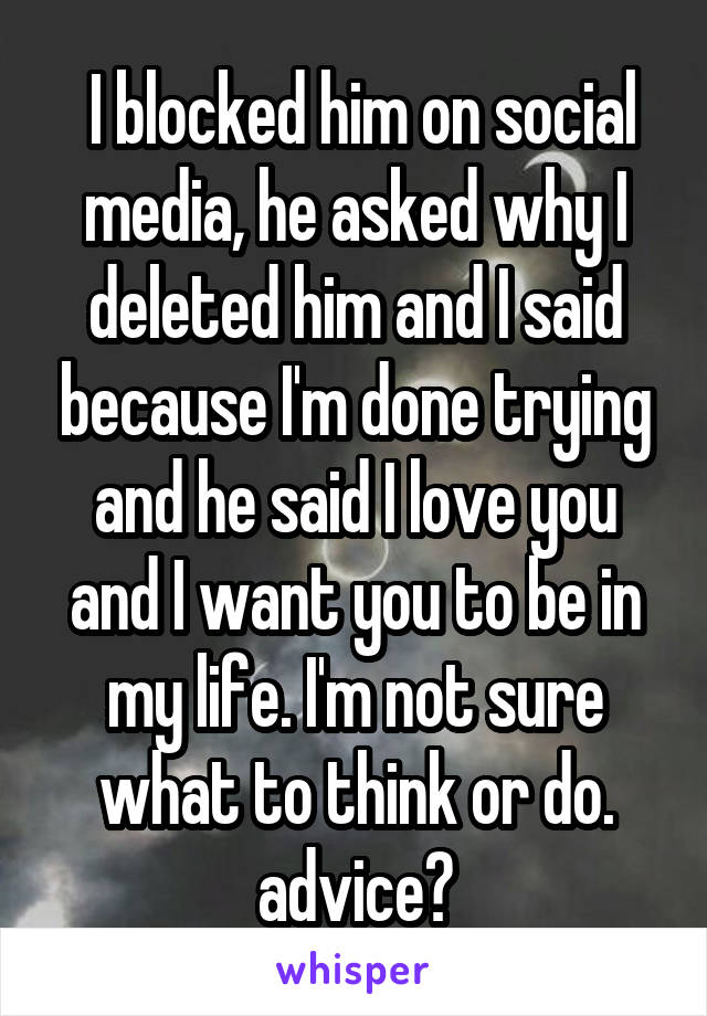 I blocked him on social media, he asked why I deleted him and I said because I'm done trying and he said I love you and I want you to be in my life. I'm not sure what to think or do. advice?