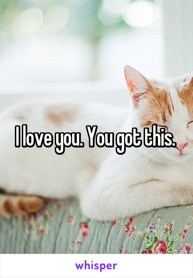 I love you. You got this.