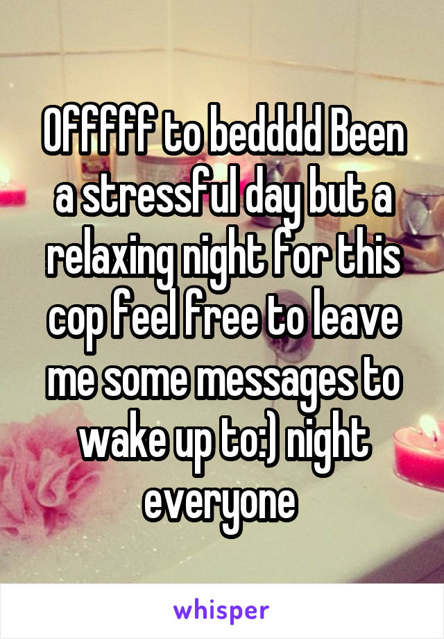 Offfff to bedddd Been a stressful day but a relaxing night for this cop feel free to leave me some messages to wake up to:) night everyone