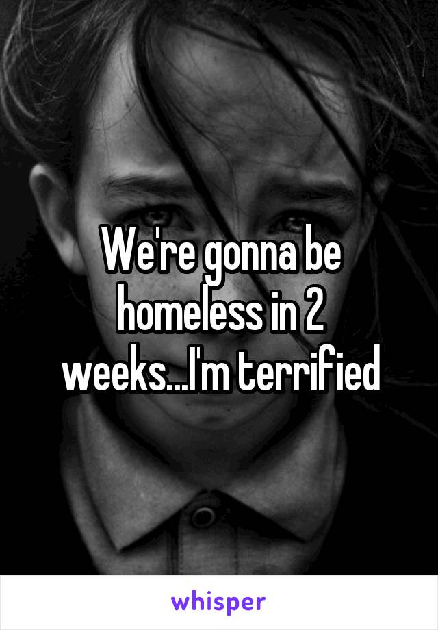 We're gonna be homeless in 2 weeks...I'm terrified