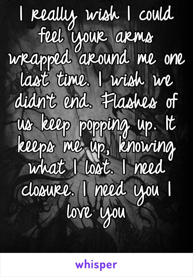 I really wish I could feel your arms wrapped around me one last time. I wish we didn't end. Flashes of us keep popping up. It keeps me up, knowing what I lost. I need closure. I need you I love you