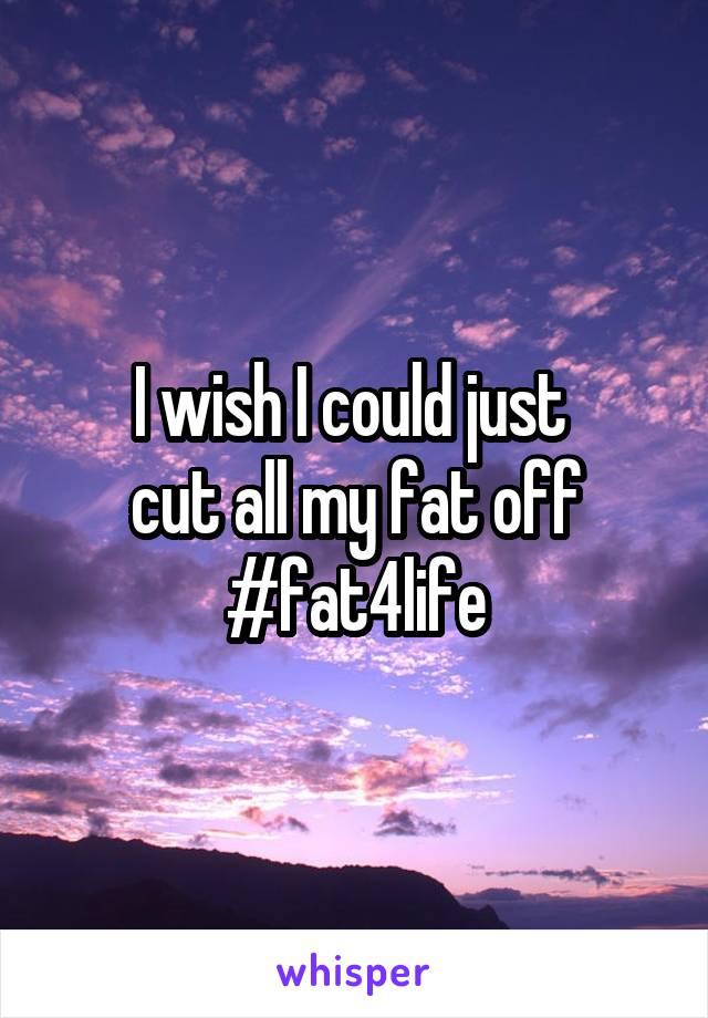 I wish I could just  cut all my fat off #fat4life