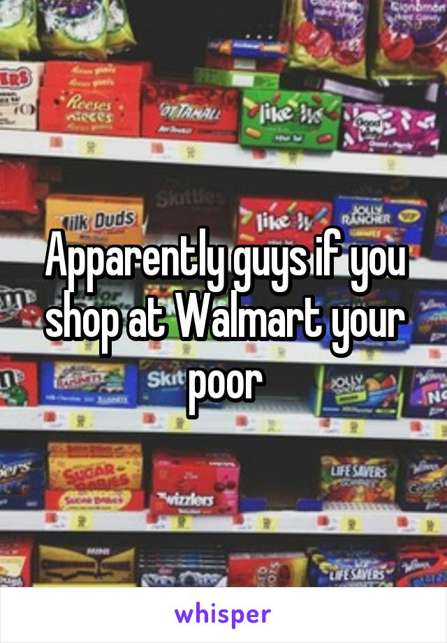 Apparently guys if you shop at Walmart your poor