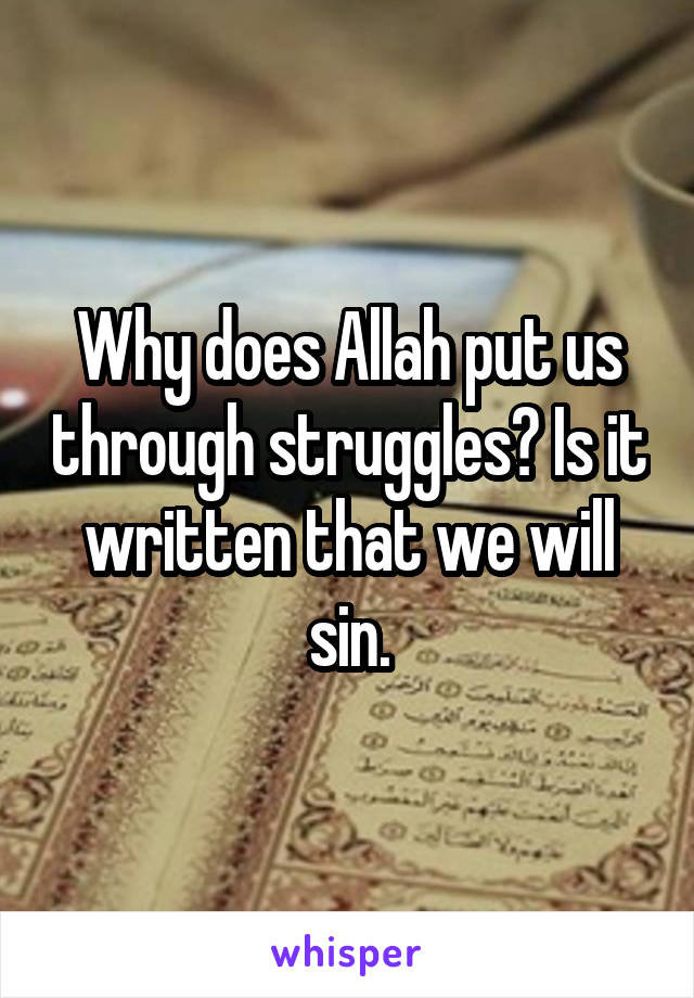 Why does Allah put us through struggles? Is it written that we will sin.