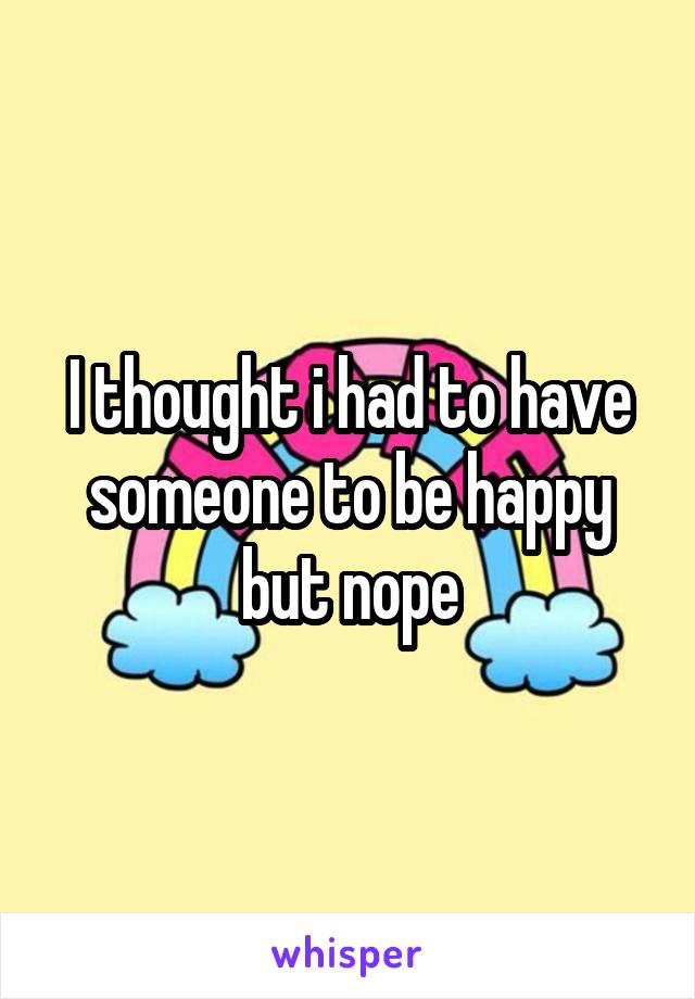 I thought i had to have someone to be happy but nope