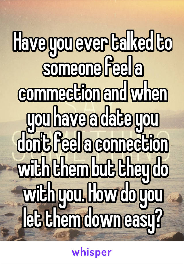 Have you ever talked to someone feel a commection and when you have a date you don't feel a connection with them but they do with you. How do you let them down easy?