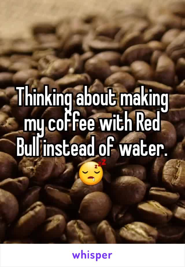 Thinking about making my coffee with Red Bull instead of water. 😴