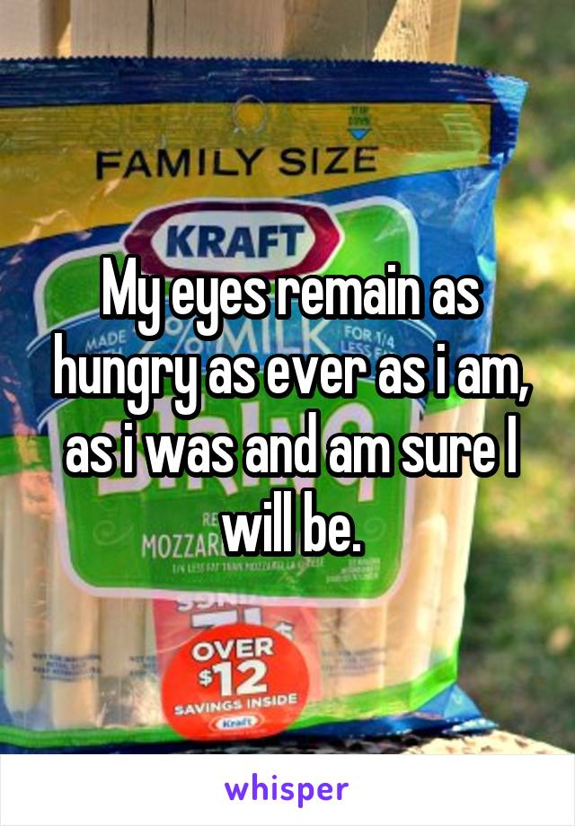 My eyes remain as hungry as ever as i am, as i was and am sure I will be.