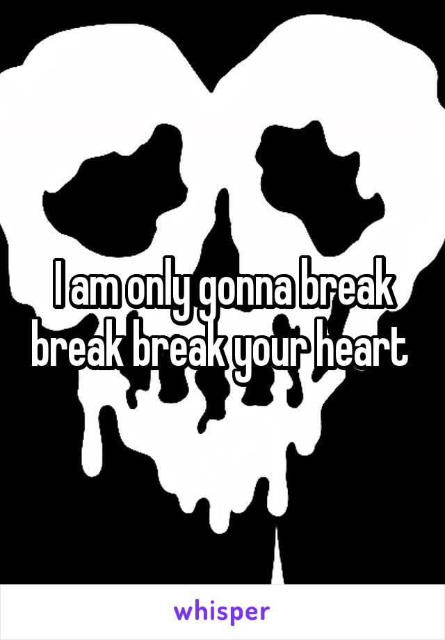 I am only gonna break break break your heart