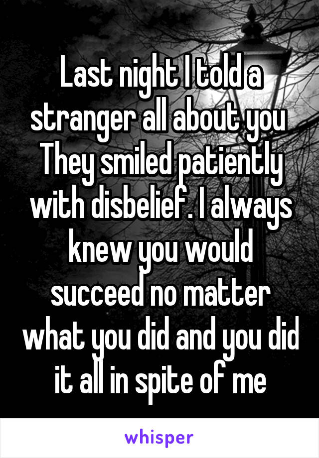Last night I told a stranger all about you  They smiled patiently with disbelief. I always knew you would succeed no matter what you did and you did it all in spite of me