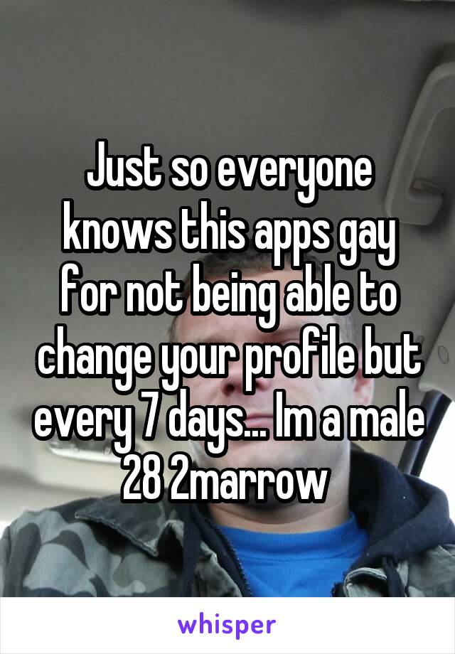 Just so everyone knows this apps gay for not being able to change your profile but every 7 days... Im a male 28 2marrow
