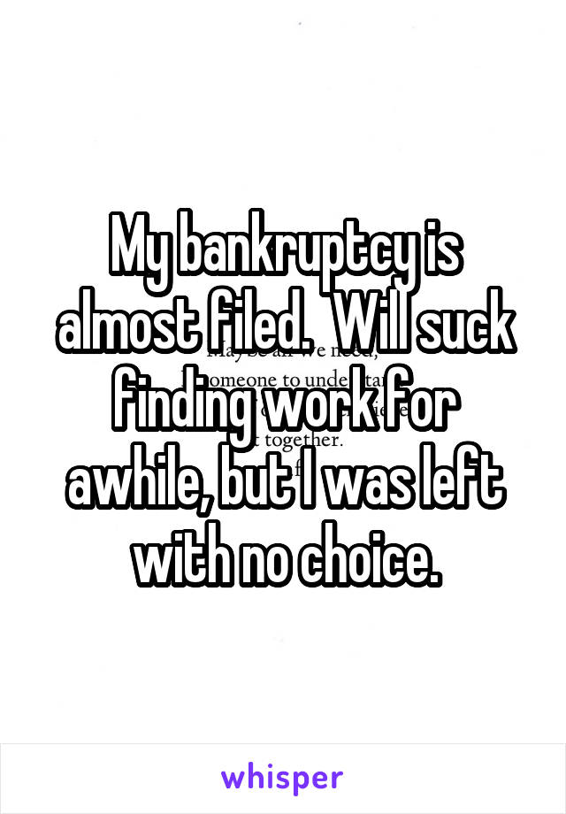 My bankruptcy is almost filed.  Will suck finding work for awhile, but I was left with no choice.