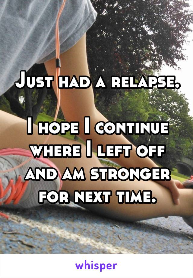 Just had a relapse.  I hope I continue where I left off and am stronger for next time.