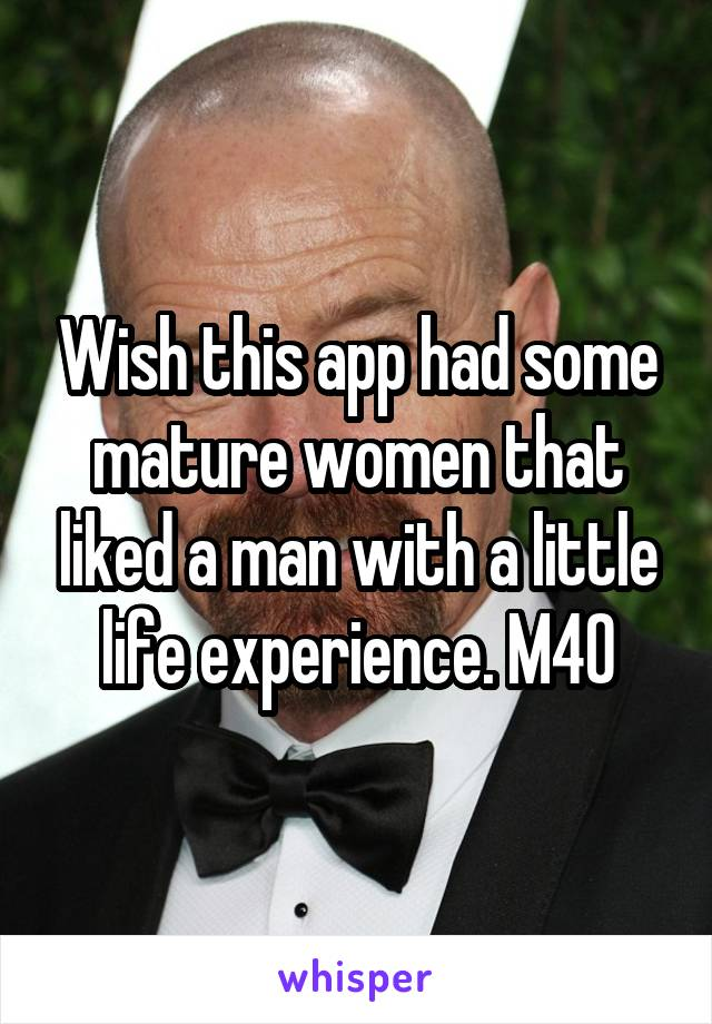 Wish this app had some mature women that liked a man with a little life experience. M40