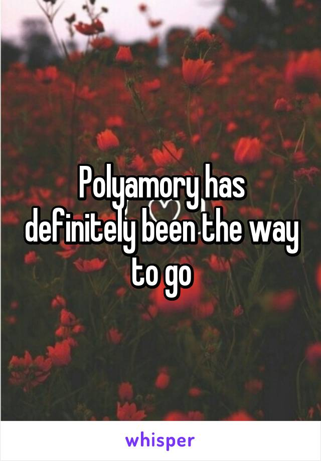Polyamory has definitely been the way to go