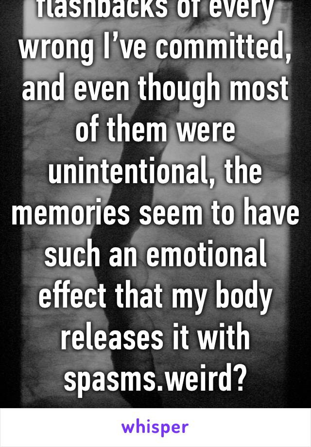 I keep getting flashbacks of every wrong I've committed, and even though most of them were unintentional, the memories seem to have such an emotional effect that my body releases it with spasms.weird?