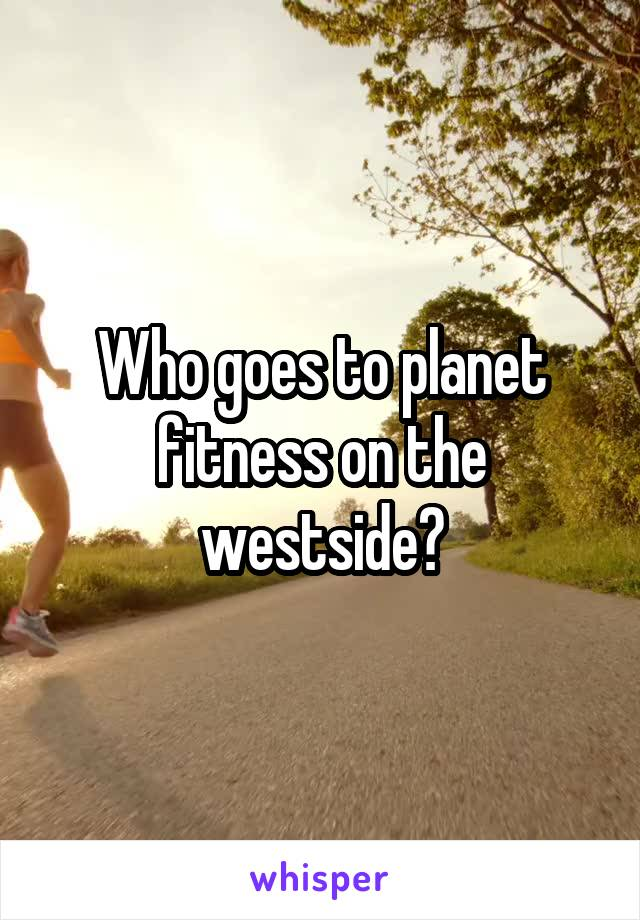 Who goes to planet fitness on the westside?