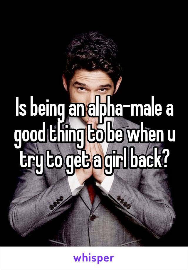 Is being an alpha-male a good thing to be when u try to get a girl back?