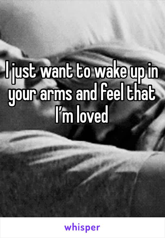 I just want to wake up in your arms and feel that I'm loved