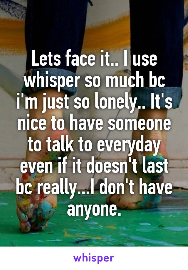 Lets face it.. I use whisper so much bc i'm just so lonely.. It's nice to have someone to talk to everyday even if it doesn't last bc really...I don't have anyone.