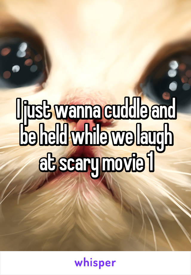 I just wanna cuddle and be held while we laugh at scary movie 1