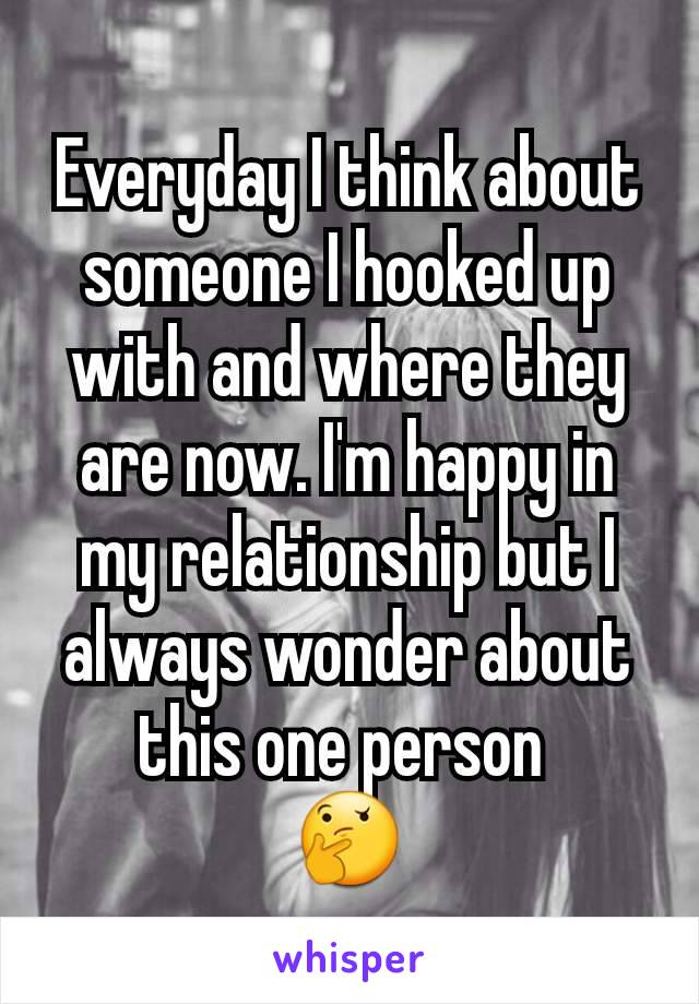 Everyday I think about someone I hooked up with and where they are now. I'm happy in my relationship but I always wonder about this one person  🤔