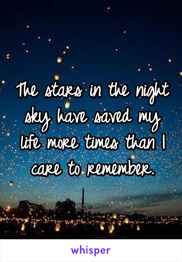 The stars in the night sky have saved my life more times than I care to remember.