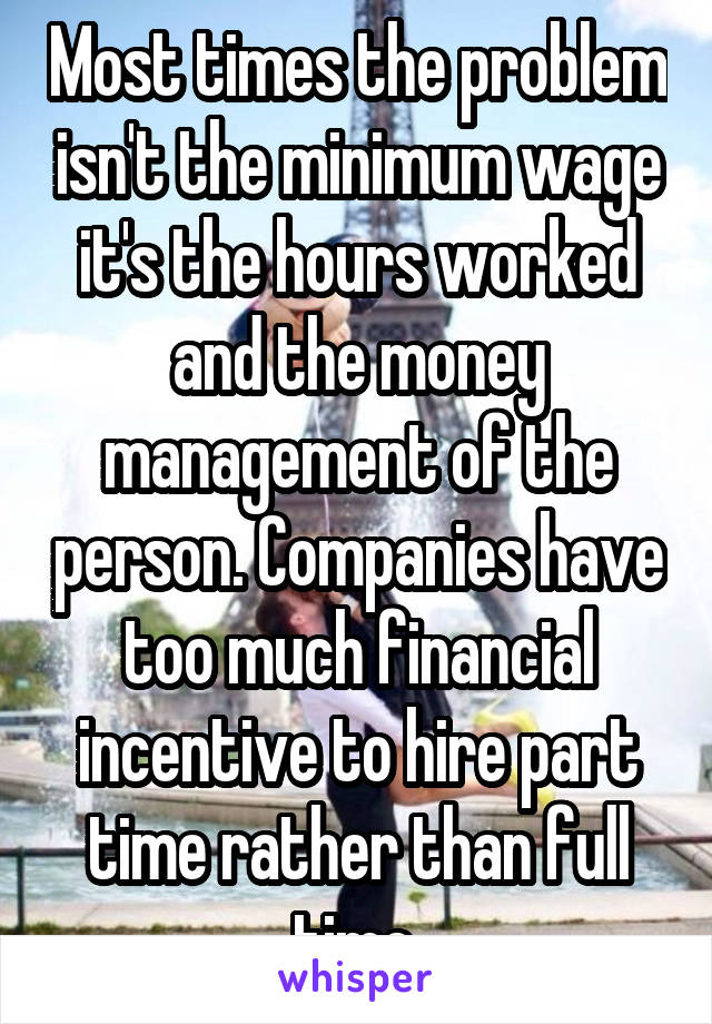 Most times the problem isn't the minimum wage it's the hours worked and the money management of the person. Companies have too much financial incentive to hire part time rather than full time.