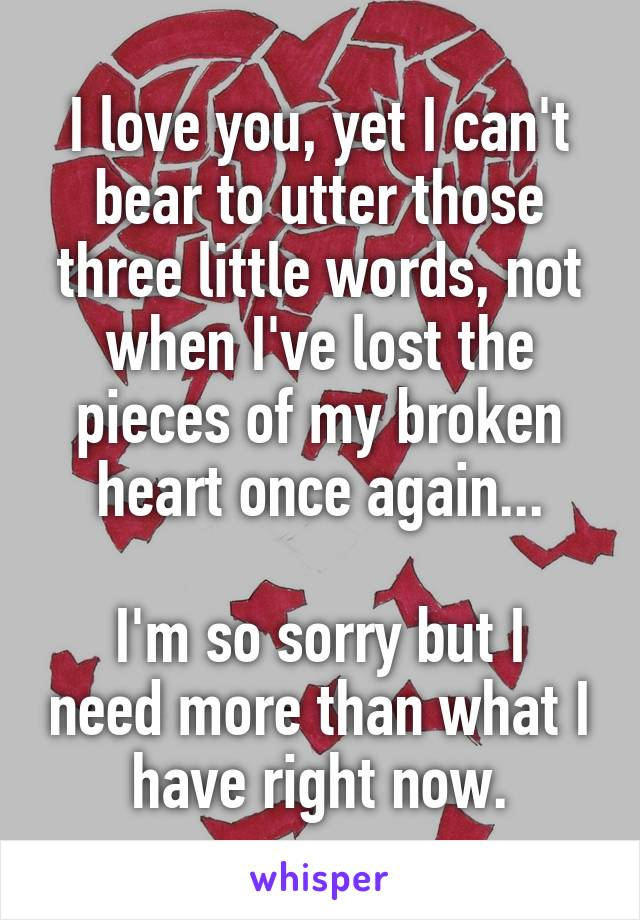 I love you, yet I can't bear to utter those three little words, not when I've lost the pieces of my broken heart once again...  I'm so sorry but I need more than what I have right now.