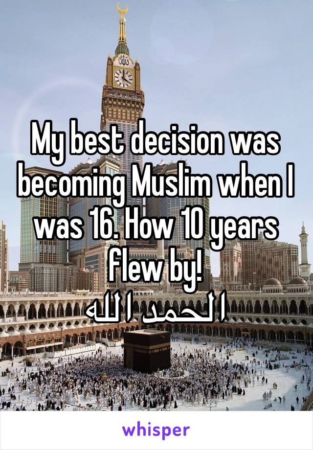 My best decision was becoming Muslim when I was 16. How 10 years flew by! الحمد الله