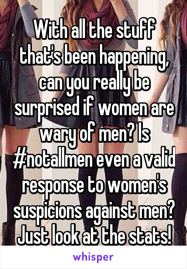 With all the stuff that's been happening, can you really be surprised if women are wary of men? Is #notallmen even a valid response to women's suspicions against men? Just look at the stats!