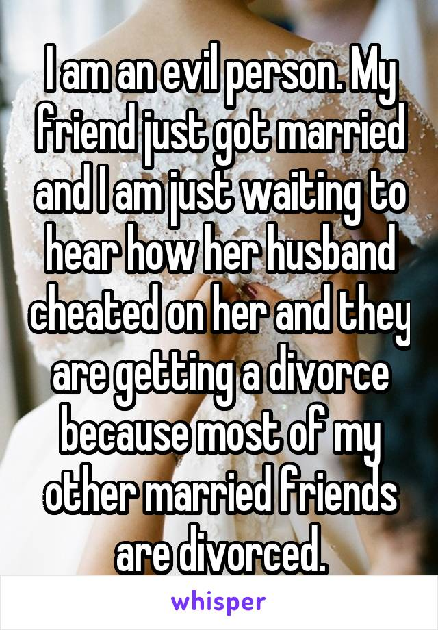 I am an evil person. My friend just got married and I am just waiting to hear how her husband cheated on her and they are getting a divorce because most of my other married friends are divorced.