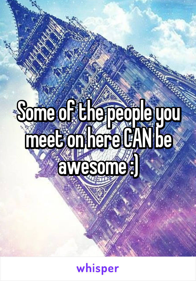 Some of the people you meet on here CAN be awesome :)