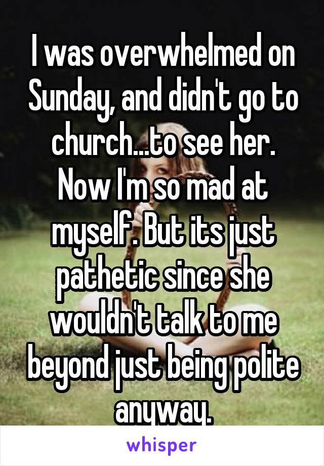 I was overwhelmed on Sunday, and didn't go to church...to see her. Now I'm so mad at myself. But its just pathetic since she wouldn't talk to me beyond just being polite anyway.