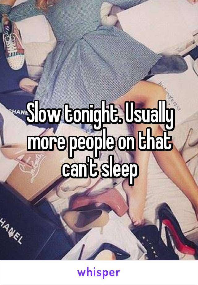 Slow tonight. Usually more people on that can't sleep