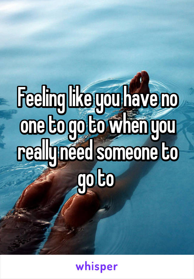 Feeling like you have no one to go to when you really need someone to go to