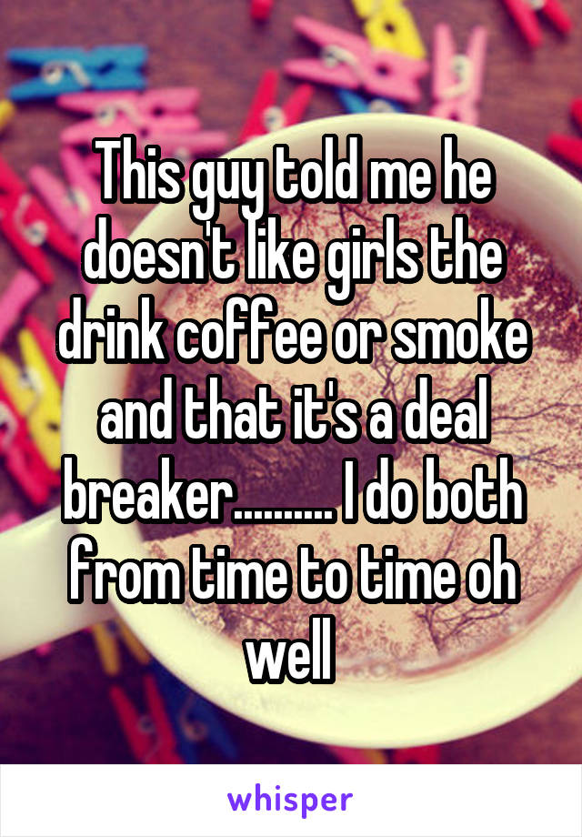This guy told me he doesn't like girls the drink coffee or smoke and that it's a deal breaker.......... I do both from time to time oh well
