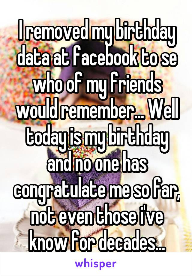 I removed my birthday data at facebook to se who of my friends would remember... Well today is my birthday and no one has congratulate me so far, not even those i've know for decades...