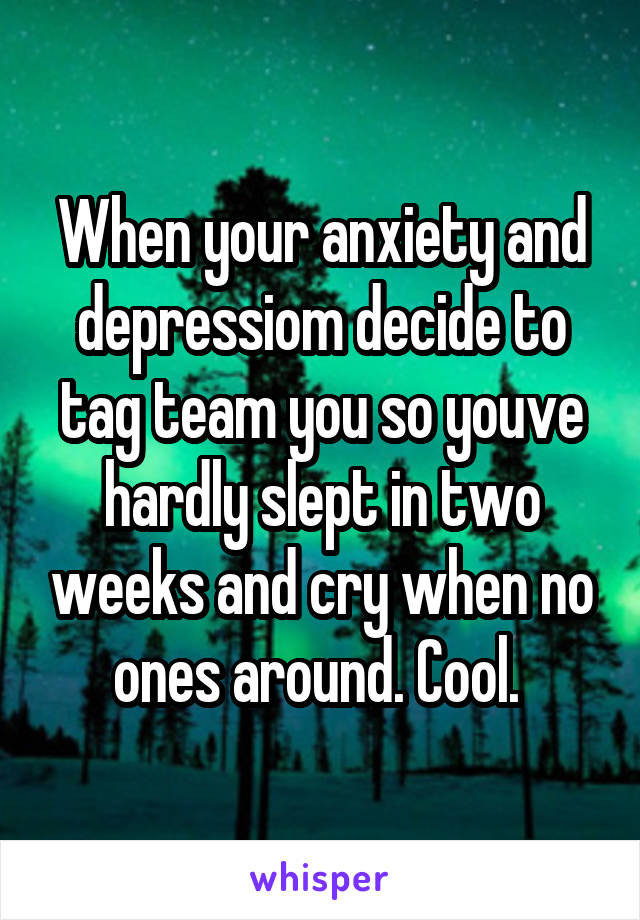 When your anxiety and depressiom decide to tag team you so youve hardly slept in two weeks and cry when no ones around. Cool.