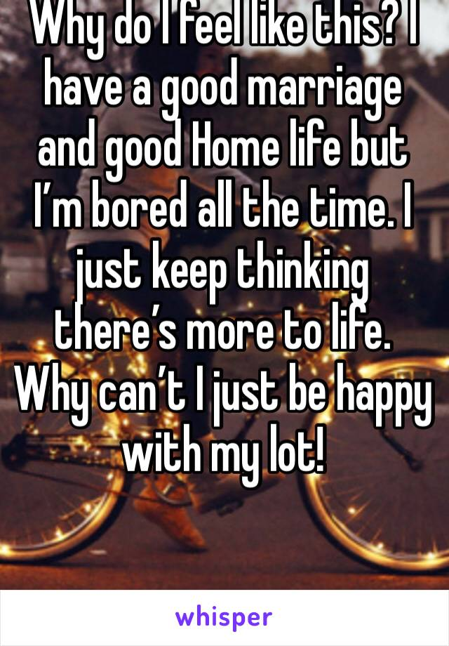Why do I feel like this? I have a good marriage and good Home life but I'm bored all the time. I just keep thinking there's more to life. Why can't I just be happy with my lot!