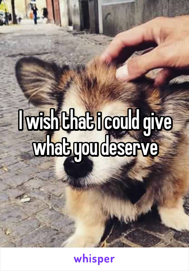 I wish that i could give what you deserve