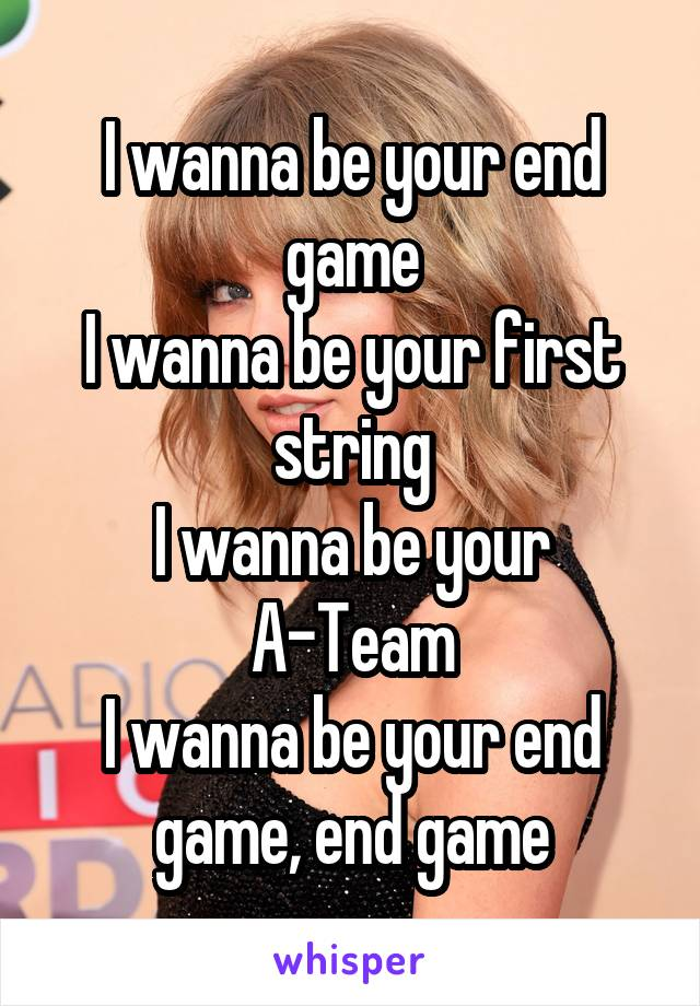 I wanna be your end game I wanna be your first string I wanna be your A-Team I wanna be your end game, end game