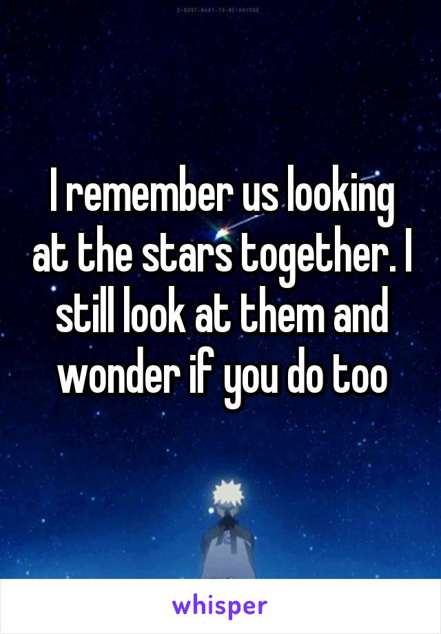 I remember us looking at the stars together. I still look at them and wonder if you do too