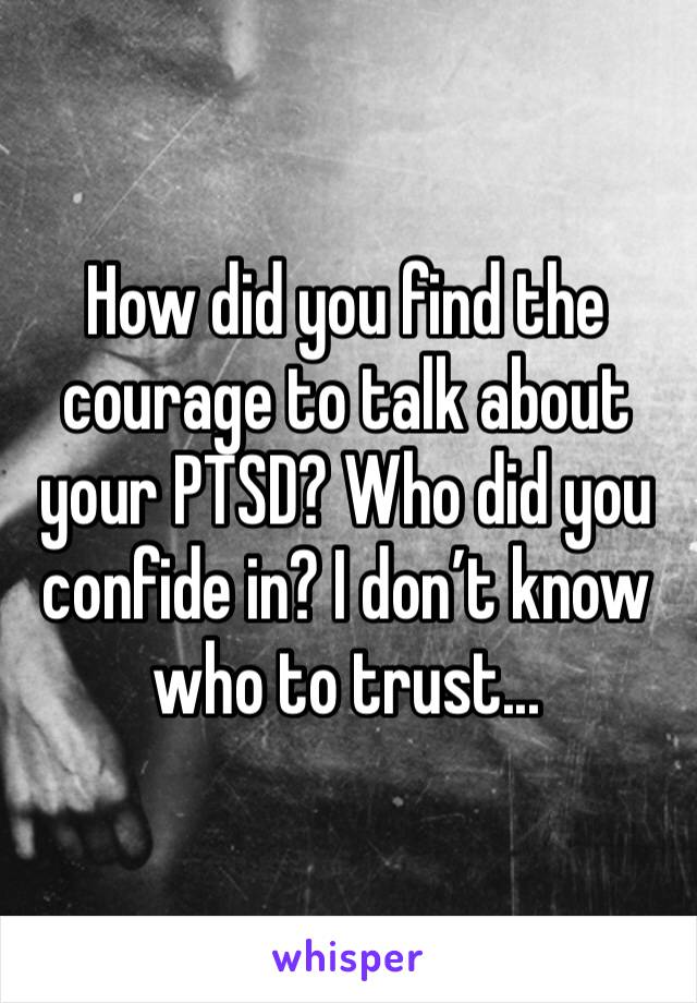 How did you find the courage to talk about your PTSD? Who did you confide in? I don't know who to trust...